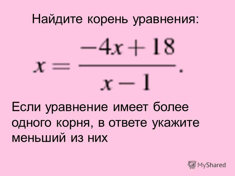 Найдите корень уравнения: Если уравнение имеет более одного корня, в ответе укажите меньший из них