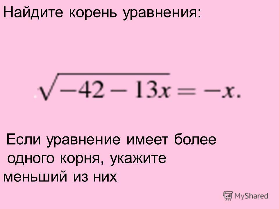 Найдите корень уравнения: Если уравнение имеет более одного корня, укажите меньший из них.
