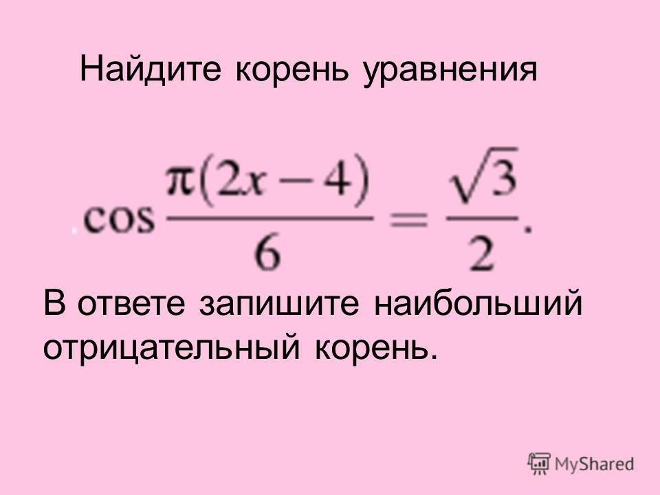 Найдите корень уравнения В ответе запишите наибольший отрицательный корень.