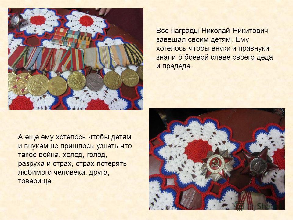 Все награды Николай Никитович завещал своим детям. Ему хотелось чтобы внуки и правнуки знали о боевой славе своего деда и прадеда. А еще ему хотелось чтобы детям и внукам не пришлось узнать что такое война, холод, голод, разруха и страх, страх потеря