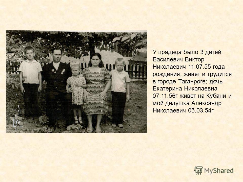 У прадеда было 3 детей: Василевич Виктор Николаевич 11.07.55 года рождения, живет и трудится в городе Таганроге; дочь Екатерина Николаевна 07.11.56г живет на Кубани и мой дедушка Александр Николаевич 05.03.54г