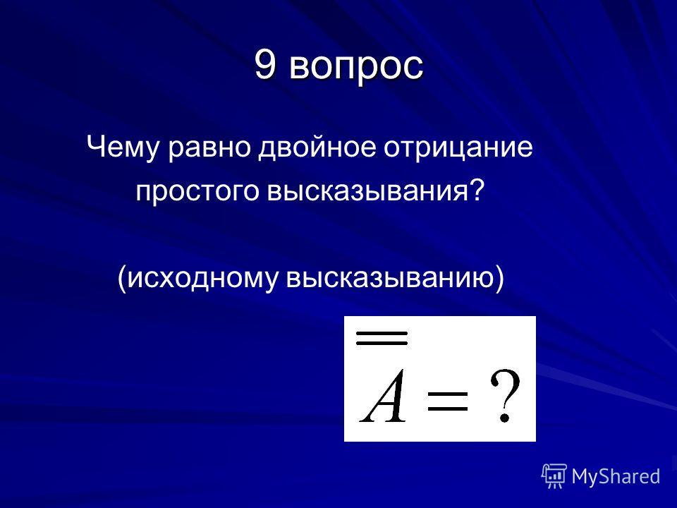 9 вопрос Чему равно двойное отрицание простого высказывания? (исходному высказыванию)