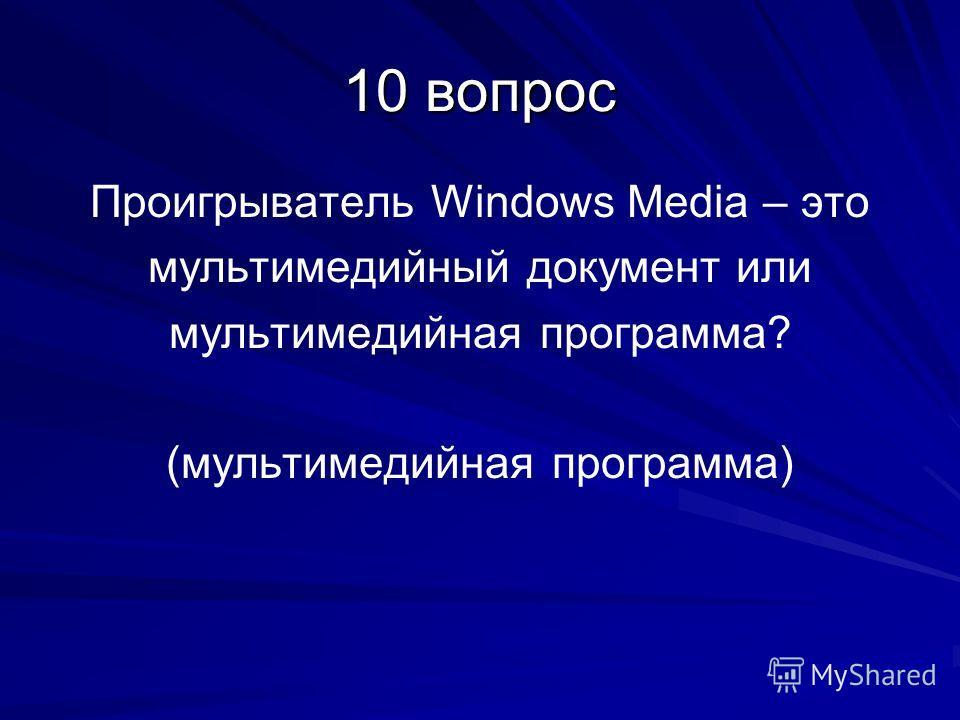 10 вопрос Проигрыватель Windows Media – это мультимедийный документ или мультимедийная программа? (мультимедийная программа)