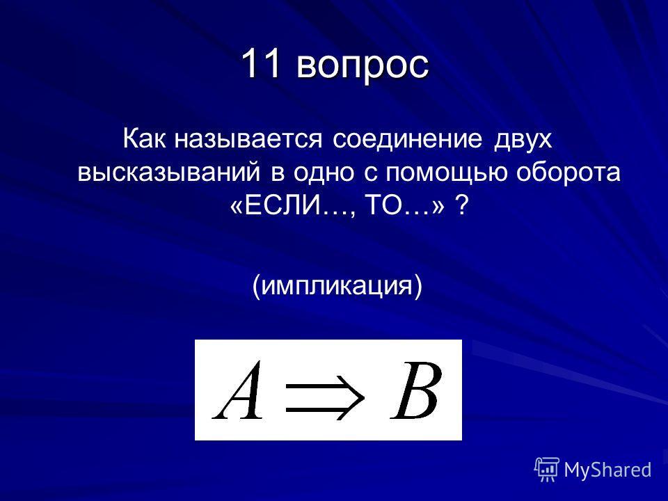 11 вопрос Как называется соединение двух высказываний в одно с помощью оборота «ЕСЛИ…, ТО…» ? (импликация)