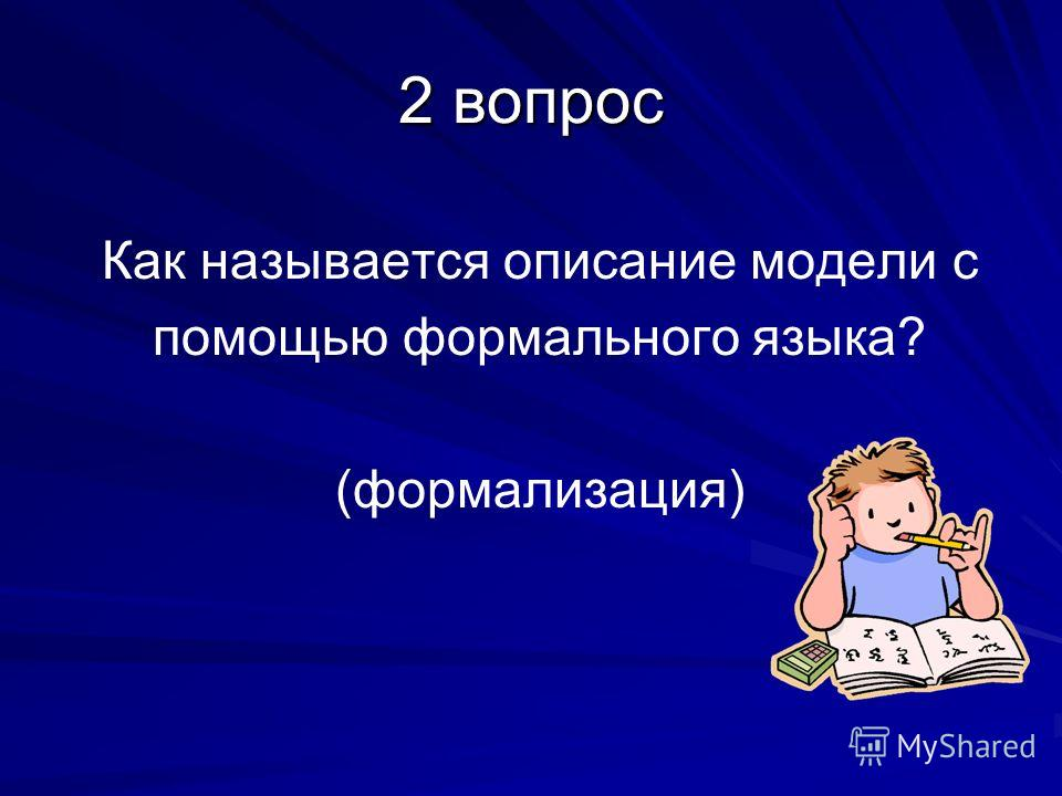 2 вопрос Как называется описание модели с помощью формального языка? (формализация)