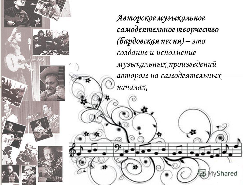 Авторское музыкальное самодеятельное творчество (бардовская песня) – это создание и исполнение музыкальных произведений автором на самодеятельных началах.