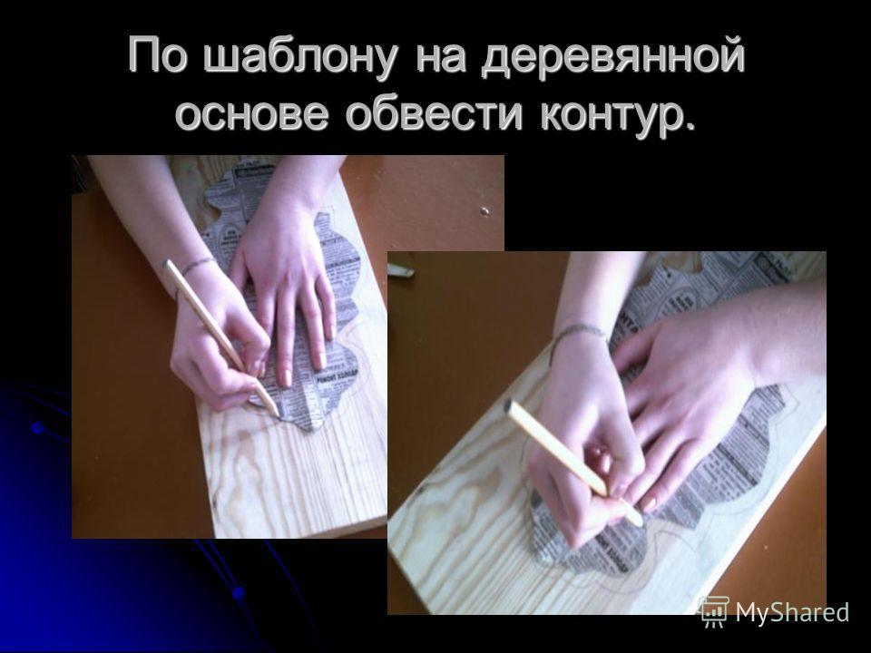 По шаблону на деревянной основе обвести контур.