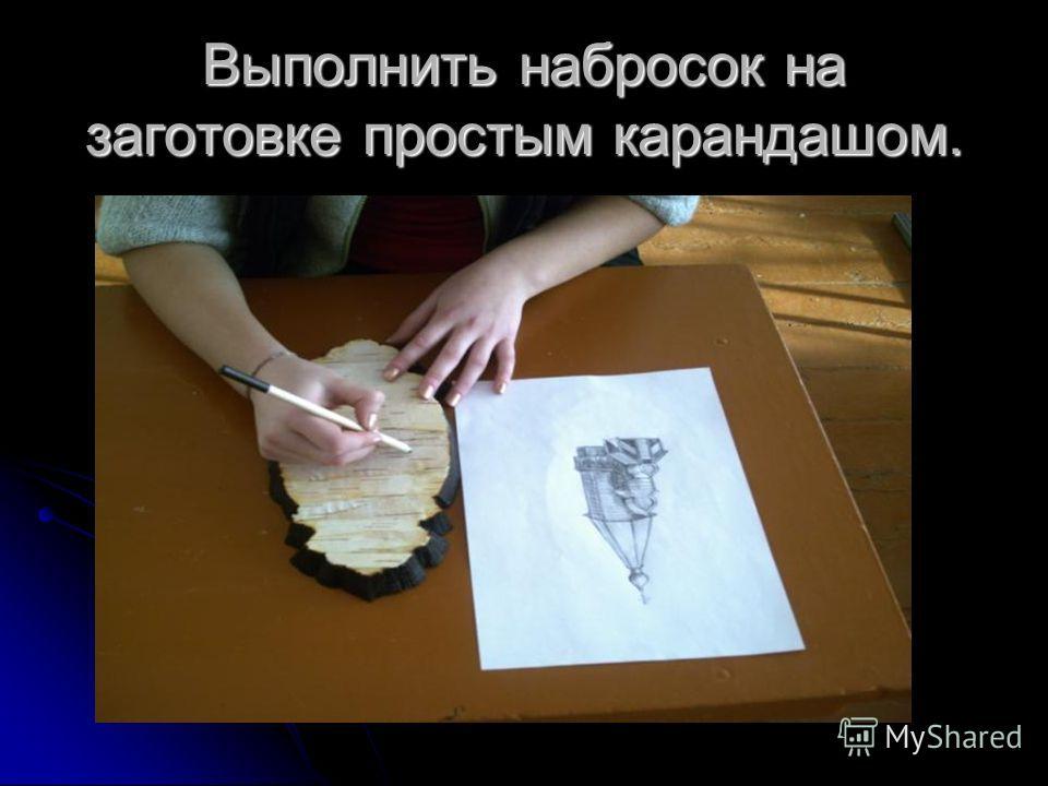 Выполнить набросок на заготовке простым карандашом.