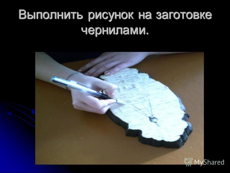 Выполнить рисунок на заготовке чернилами.