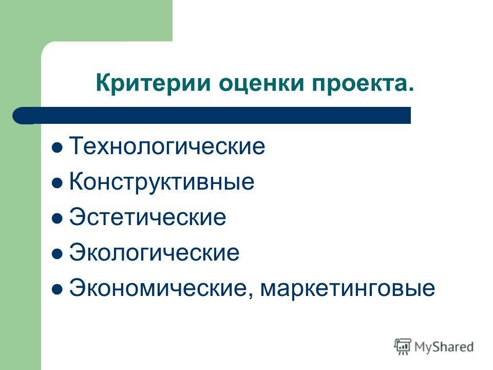 Критерии оценки проекта. Технологические Конструктивные Эстетические Экологические Экономические, маркетинговые
