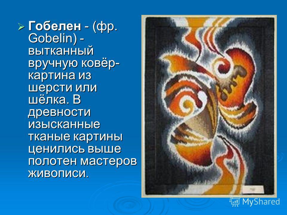 Гобелен - (фр. Gobelin) - вытканный вручную ковёр- картина из шерсти или шёлка. В древности изысканные тканые картины ценились выше полотен мастеров живописи. Гобелен - (фр. Gobelin) - вытканный вручную ковёр- картина из шерсти или шёлка. В древности