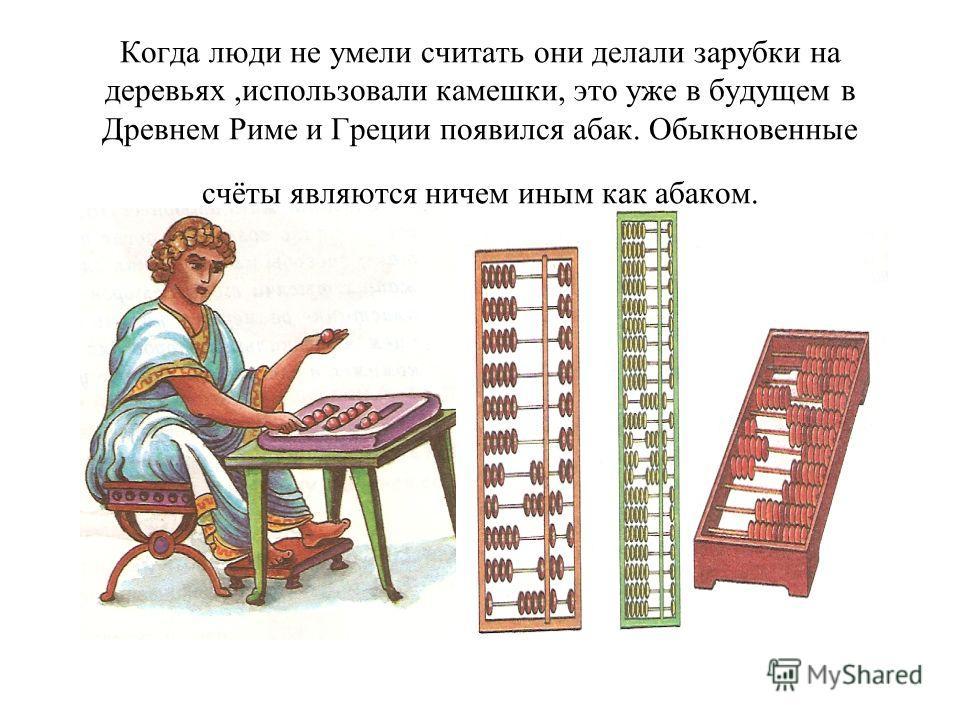 Когда люди не умели считать они делали зарубки на деревьях,использовали камешки, это уже в будущем в Древнем Риме и Греции появился абак. Обыкновенные счёты являются ничем иным как абаком.