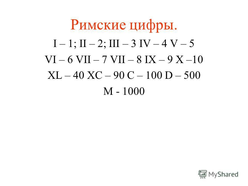Римские цифры. I – 1; II – 2; III – 3 IV – 4 V – 5 VI – 6 VII – 7 VII – 8 IX – 9 X –10 XL – 40 XC – 90 C – 100 D – 500 M - 1000