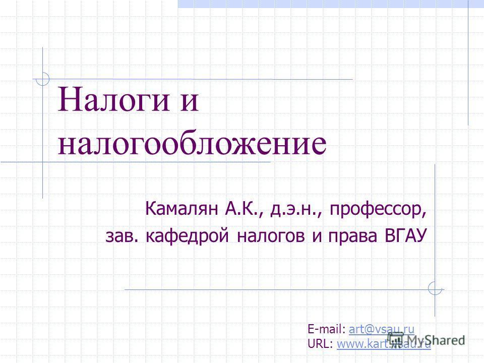 Камалян А.К., д.э.н., профессор, зав. кафедрой налогов и права ВГАУ Налоги и налогообложение E-mail: art@vsau.ru URL: www.kart.vsau.ruart@vsau.ruwww.kart.vsau.ru