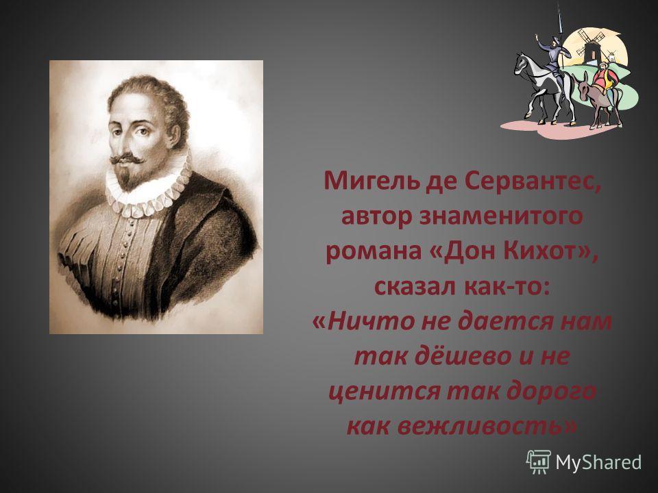Мигель де Сервантес, автор знаменитого романа «Дон Кихот», сказал как-то: «Ничто не дается нам так дёшево и не ценится так дорого как вежливость»