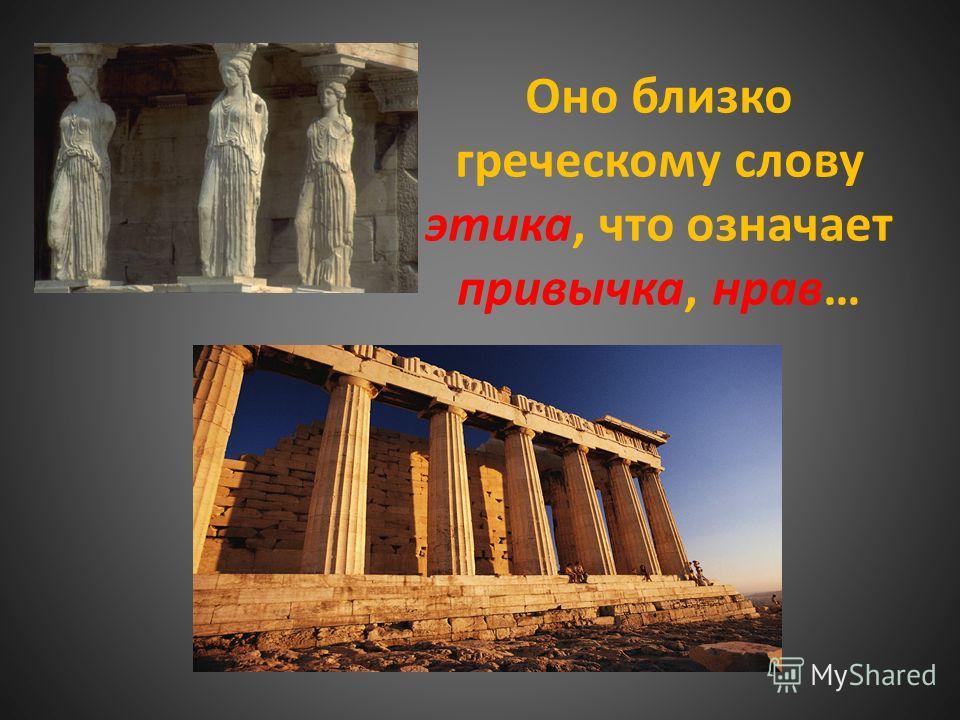 Оно близко греческому слову этика, что означает привычка, нрав…