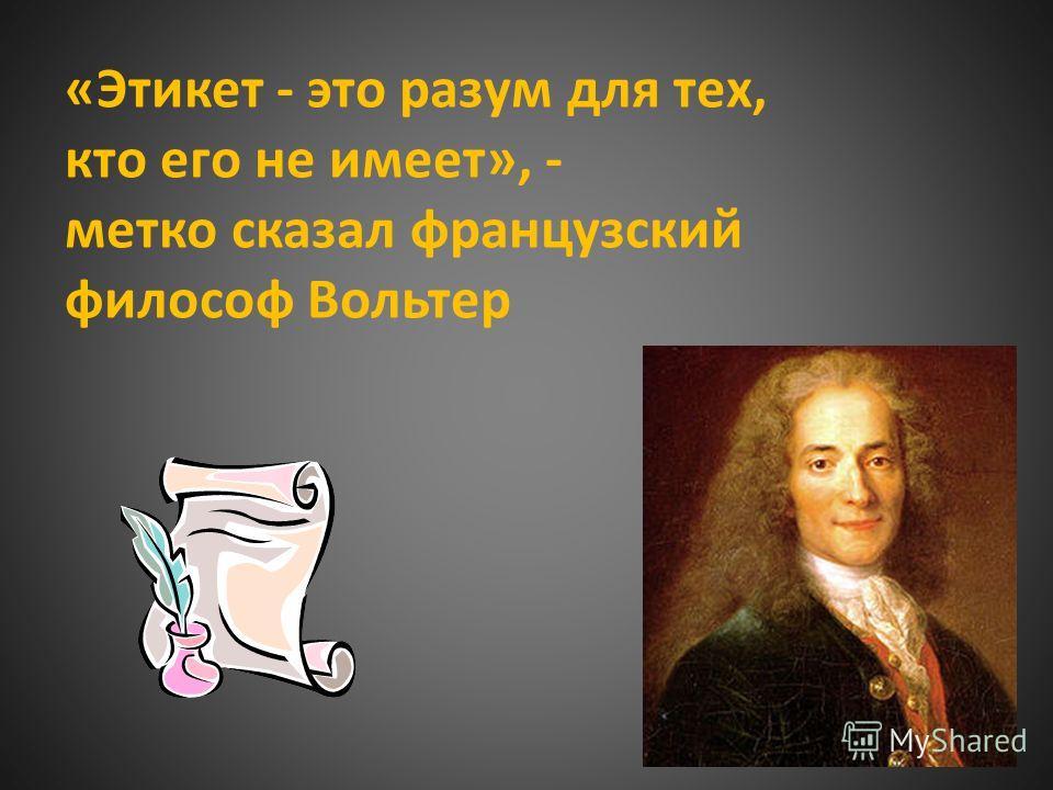 «Этикет - это разум для тех, кто его не имеет», - метко сказал французский философ Вольтер