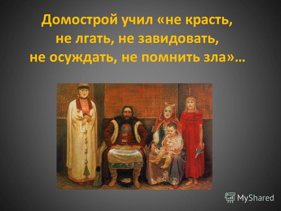 Домострой учил «не красть, не лгать, не завидовать, не осуждать, не помнить зла»…