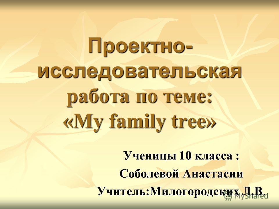 Проектно- исследовательская работа по теме: «My family tree» Ученицы 10 класса : Соболевой Анастасии Учитель:Милогородских Л.В.