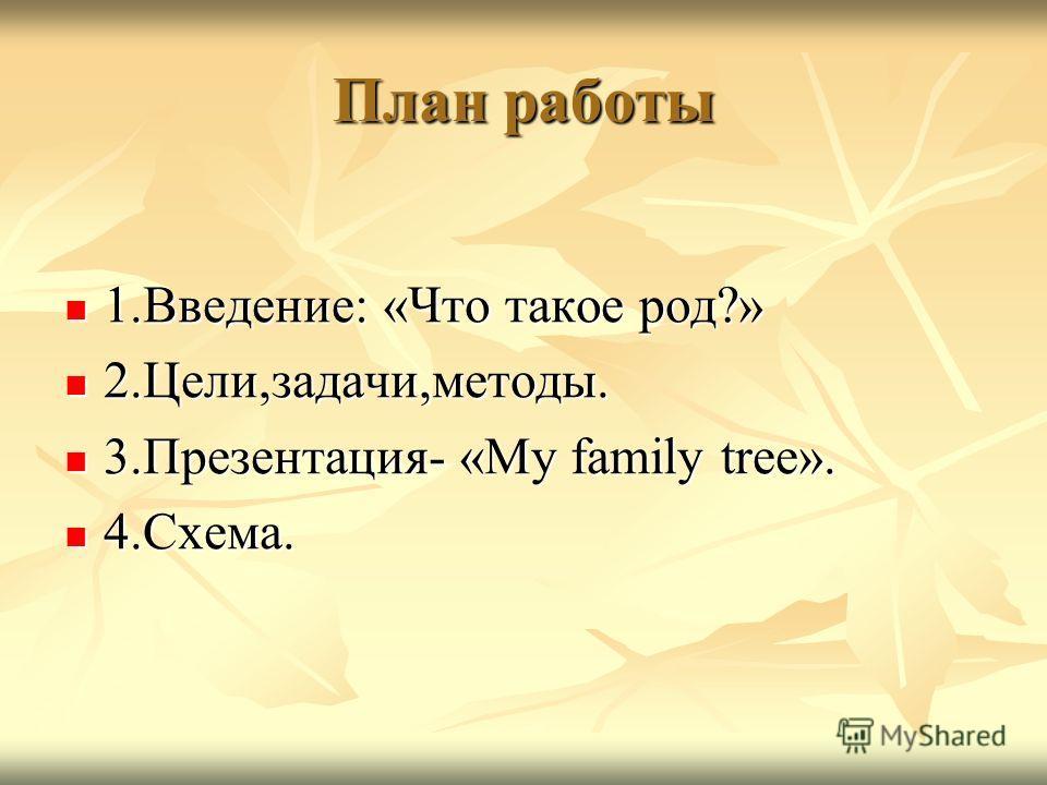 План работы 1.Введение: «Что такое род?» 1.Введение: «Что такое род?» 2.Цели,задачи,методы. 2.Цели,задачи,методы. 3.Презентация- «My family tree». 3.Презентация- «My family tree». 4.Схема. 4.Схема.