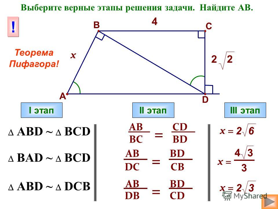 4 х 22 A D C B Выберите верные этапы решения задачи. Найдите АВ. АВD ~ BCD ВAD ~ BCD АВD ~ DCB I этапII этапIII этап AB DB = BD CD AB BC = CD BD AB DC = BD CB x = 23 43 3 26 ! Теорема Пифагора!
