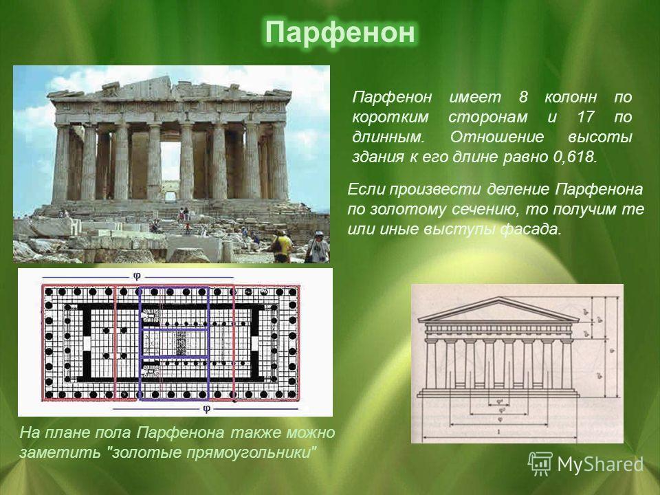 Если произвести деление Парфенона по золотому сечению, то получим те или иные выступы фасада. Парфенон имеет 8 колонн по коротким сторонам и 17 по длинным. Отношение высоты здания к его длине равно 0,618. На плане пола Парфенона также можно заметить