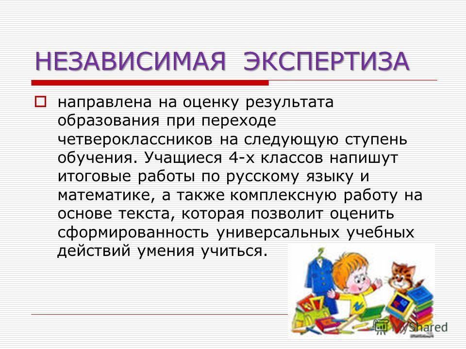 НЕЗАВИСИМАЯ ЭКСПЕРТИЗА направлена на оценку результата образования при переходе четвероклассников на следующую ступень обучения. Учащиеся 4-х классов напишут итоговые работы по русскому языку и математике, а также комплексную работу на основе текста,