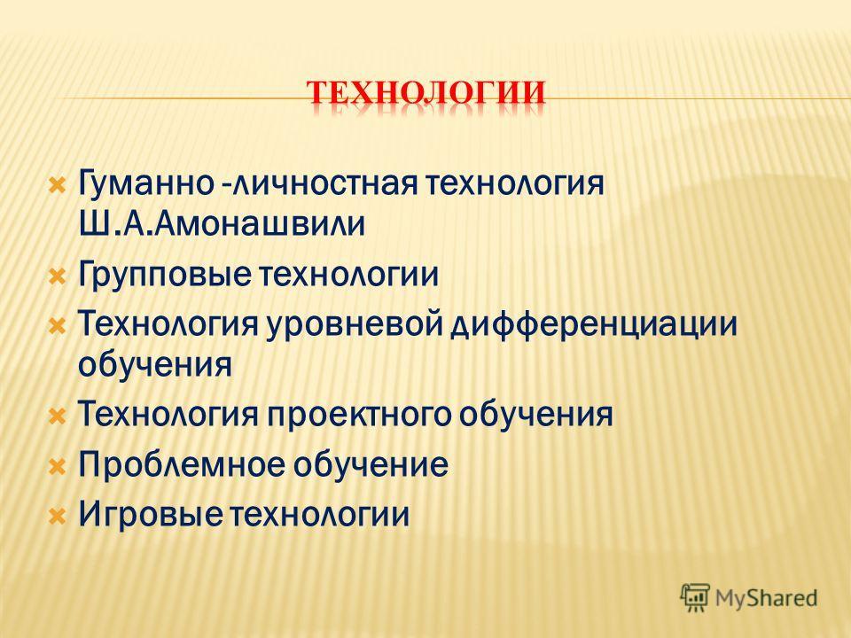 Гуманно -личностная технология Ш.А.Амонашвили Групповые технологии Технология уровневой дифференциации обучения Технология проектного обучения Проблемное обучение Игровые технологии