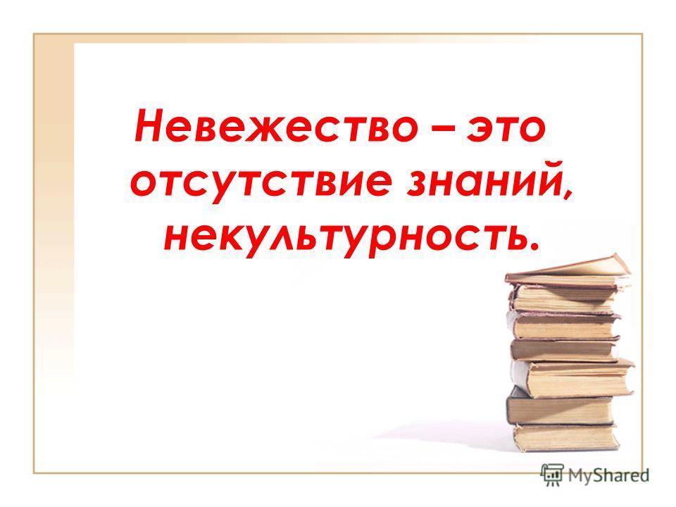 Невежество – это отсутствие знаний, некультурность.