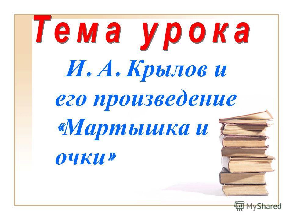 И. А. Крылов и его произведение « Мартышка и очки »