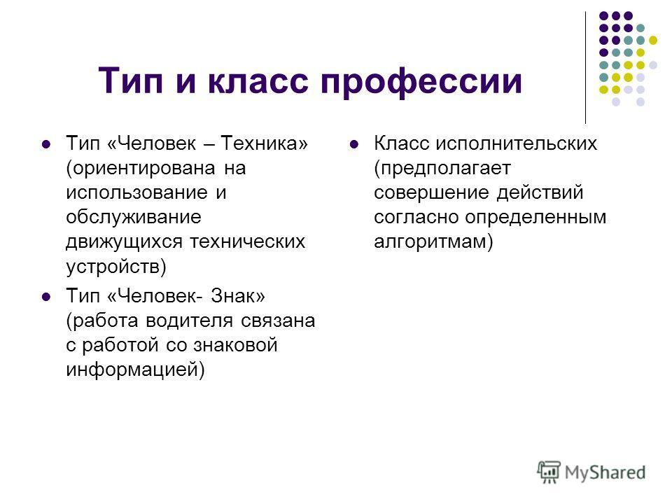 Тип и класс профессии Тип «Человек – Техника» (ориентирована на использование и обслуживание движущихся технических устройств) Тип «Человек- Знак» (работа водителя связана с работой со знаковой информацией) Класс исполнительских (предполагает соверше