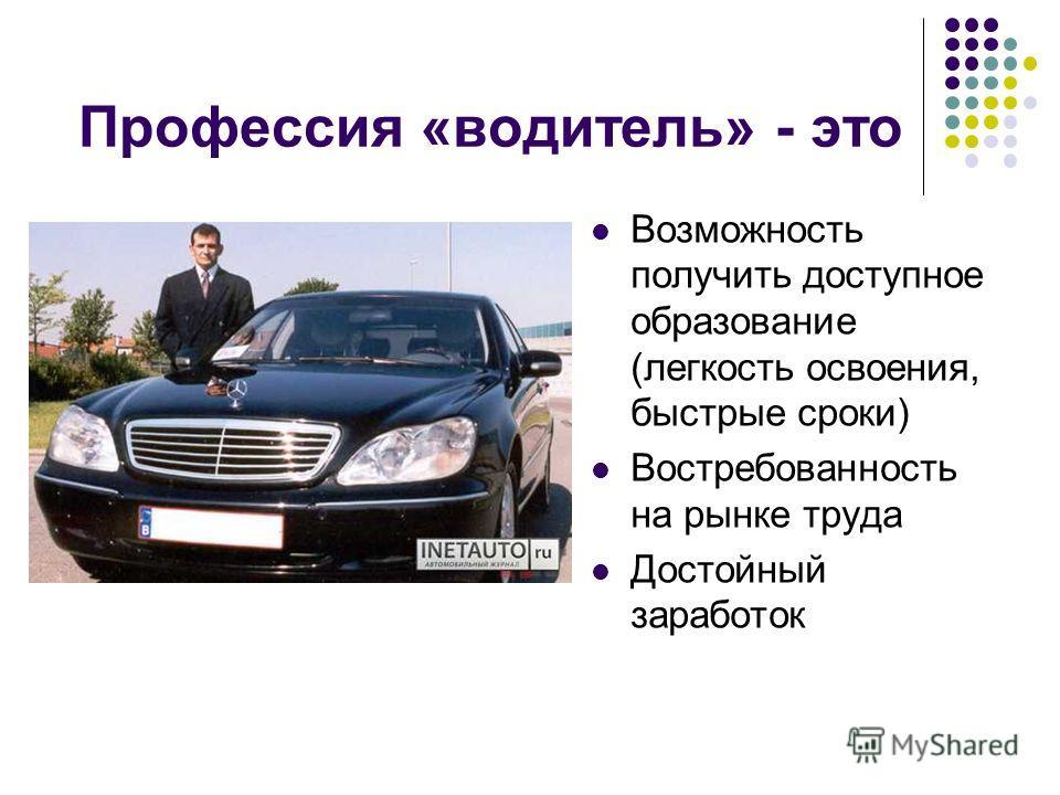 Профессия «водитель» - это Возможность получить доступное образование (легкость освоения, быстрые сроки) Востребованность на рынке труда Достойный заработок