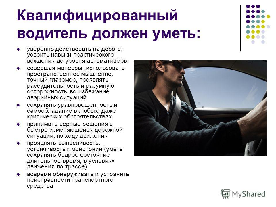 Квалифицированный водитель должен уметь: уверенно действовать на дороге, усвоить навыки практического вождения до уровня автоматизмов совершая маневры, использовать пространственное мышление, точный глазомер, проявлять рассудительность и разумную ост