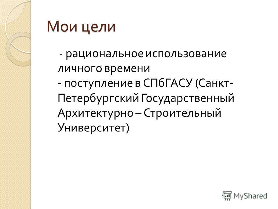 Мои цели - рациональное использование личного времени - поступление в СПбГАСУ ( Санкт - Петербургский Государственный Архитектурно – Строительный Университет )