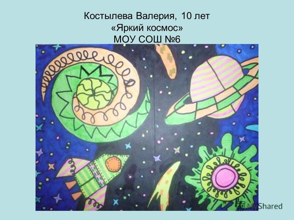 Костылева Валерия, 10 лет «Яркий космос» МОУ СОШ 6