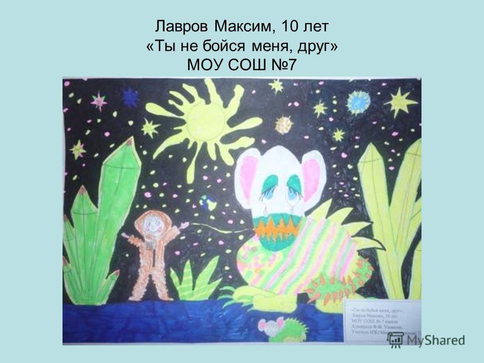 Лавров Максим, 10 лет «Ты не бойся меня, друг» МОУ СОШ 7