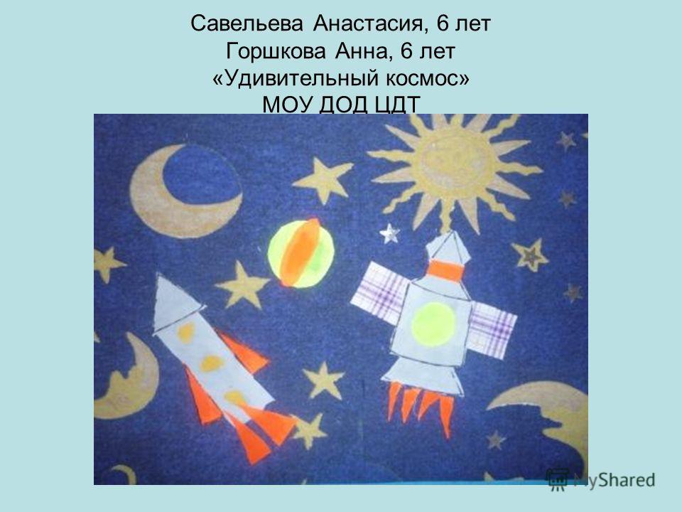 Савельева Анастасия, 6 лет Горшкова Анна, 6 лет «Удивительный космос» МОУ ДОД ЦДТ