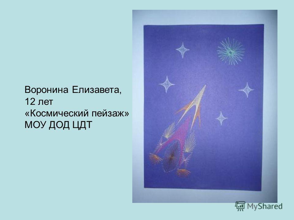 Воронина Елизавета, 12 лет «Космический пейзаж» МОУ ДОД ЦДТ