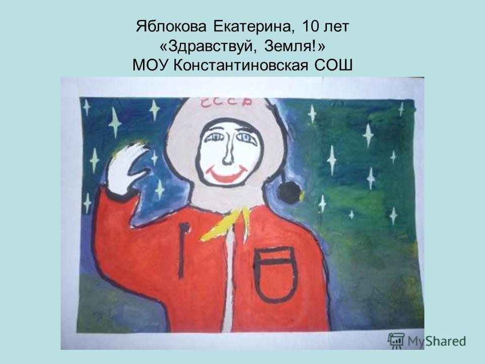 Яблокова Екатерина, 10 лет «Здравствуй, Земля!» МОУ Константиновская СОШ