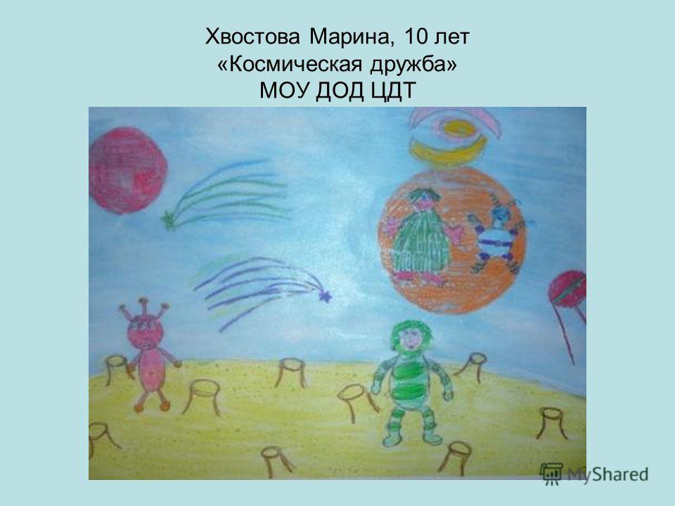 Хвостова Марина, 10 лет «Космическая дружба» МОУ ДОД ЦДТ