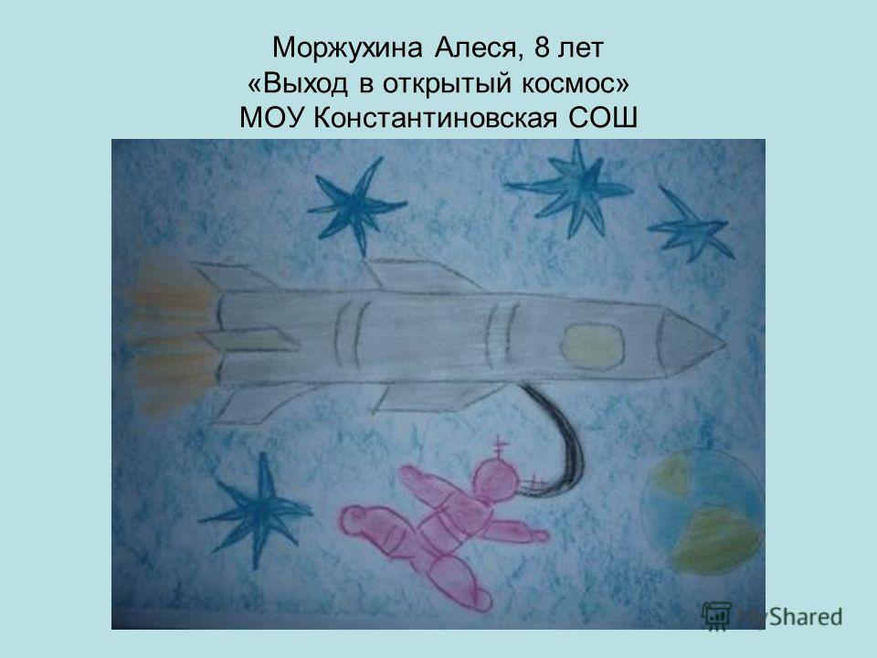Моржухина Алеся, 8 лет «Выход в открытый космос» МОУ Константиновская СОШ