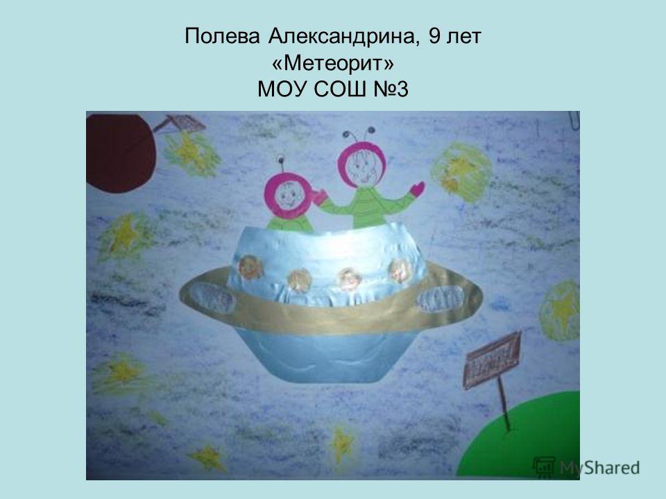 Полева Александрина, 9 лет «Метеорит» МОУ СОШ 3