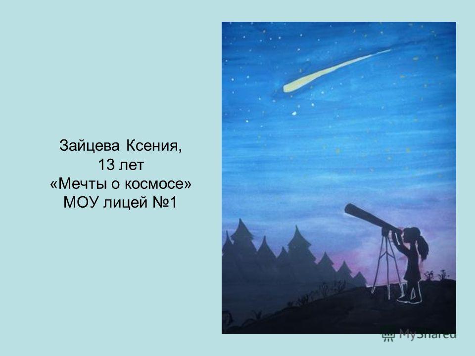 Зайцева Ксения, 13 лет «Мечты о космосе» МОУ лицей 1