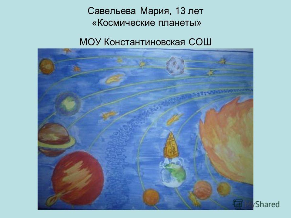 Савельева Мария, 13 лет «Космические планеты» МОУ Константиновская СОШ