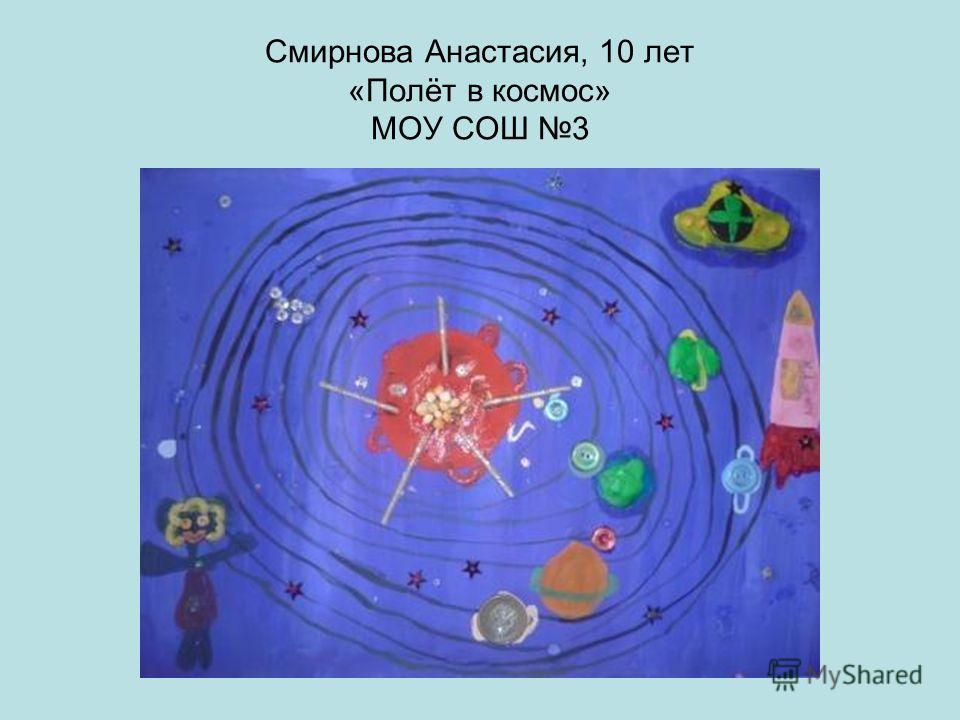 Смирнова Анастасия, 10 лет «Полёт в космос» МОУ СОШ 3