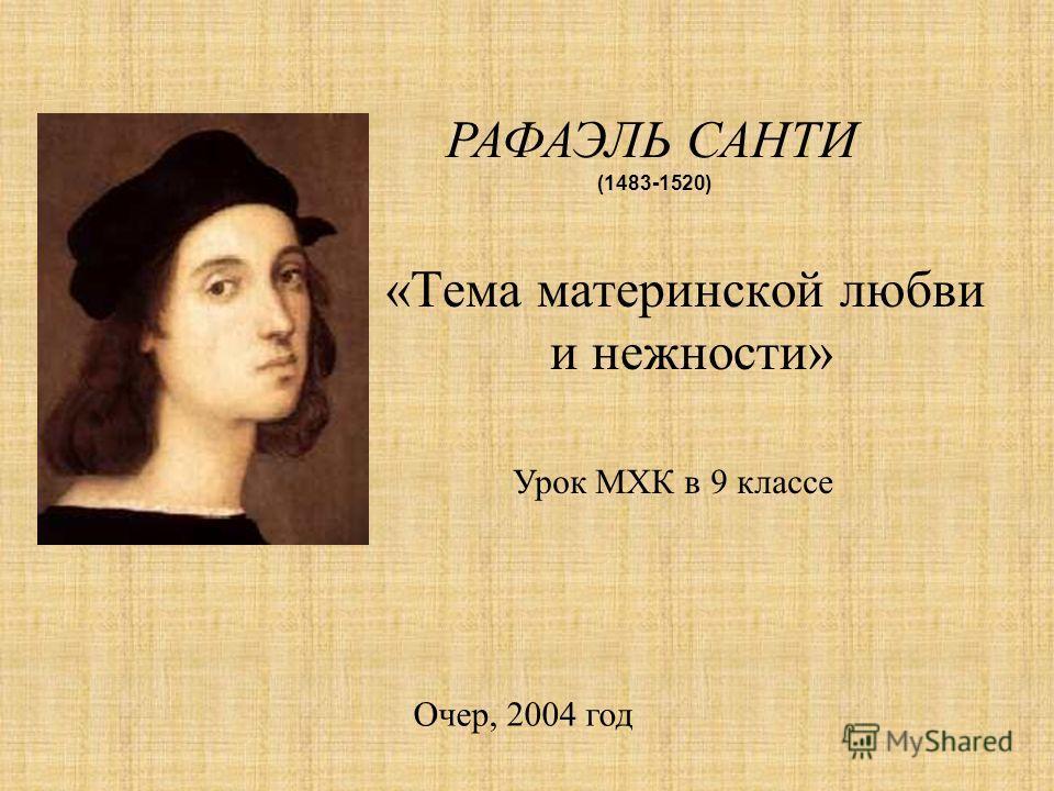 «Тема материнской любви и нежности» РАФАЭЛЬ САНТИ (1483-1520) Урок МХК в 9 классе Очер, 2004 год