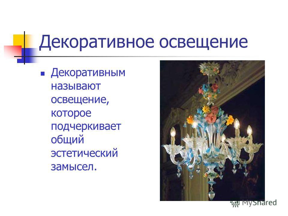 Декоративное освещение Декоративным называют освещение, которое подчеркивает общий эстетический замысел.