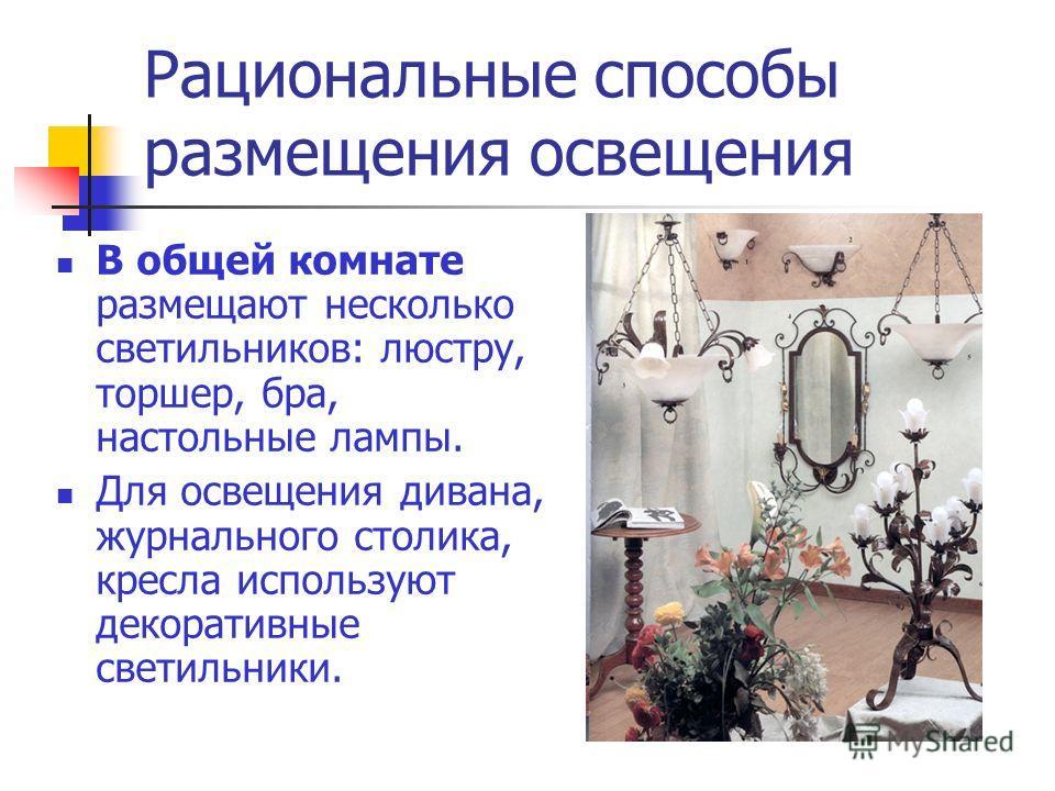 Рациональные способы размещения освещения В общей комнате размещают несколько светильников: люстру, торшер, бра, настольные лампы. Для освещения дивана, журнального столика, кресла используют декоративные светильники.