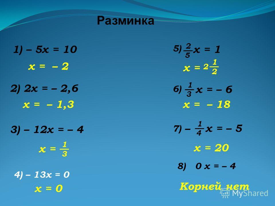 Разминка 1) – 5x = 10 2) 2x = – 2,6 x = – 2 x = – 1,3 3) – 12x = – 4 x = 3 1 x = – 18 x = 2 1 2 x = 20 x = – 5 4 1 – 7)7) x = – 6 3 1 6)6) x = 1 5 2 5)5) 4) – 13x = 0 x = 0 8) 0 x = – 4 Корней нет