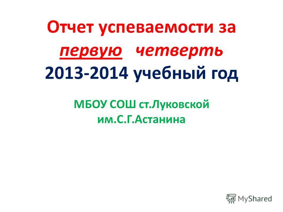 Отчет успеваемости за первую четверть 2013-2014 учебный год МБОУ СОШ ст.Луковской им.С.Г.Астанина